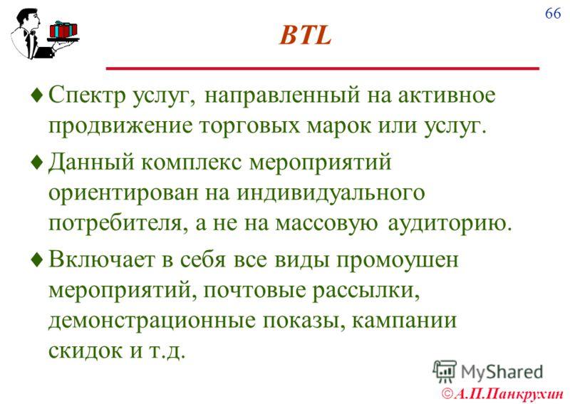 66 А.П.Панкрухин BTL Спектр услуг, направленный на активное продвижение торговых марок или услуг. Данный комплекс мероприятий ориентирован на индивидуального потребителя, а не на массовую аудиторию. Включает в себя все виды промоушен мероприятий, поч