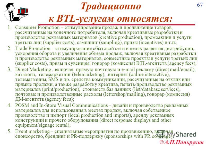 67 А.П.Панкрухин Традиционно к BTL-услугам относятся: 1. Consumer Promotion – стимулирование продаж и продвижение товаров, рассчитанные на конечного потребителя, включая креативные разработки и производство рекламных материалов (creative production),