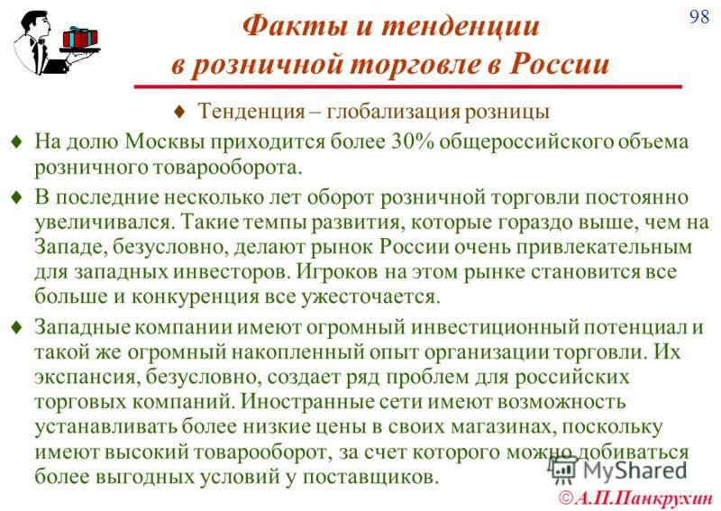 98 А.П.Панкрухин Факты и тенденции в розничной торговле в России Тенденция – глобализация розницы На долю Москвы приходится более 30% общероссийского объема розничного товарооборота. В последние несколько лет оборот розничной торговли постоянно увели