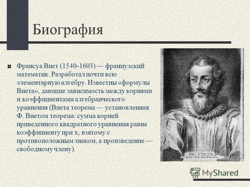 Биография Франсуа Виет (1540-1603) французский математик. Разработал почти всю элементарную алгебру. Известны «формулы Виета», дающие зависимость между корнями и коэффициентами алгебраического уравнения (Виета теорема установленная Ф. Виетом теорема: