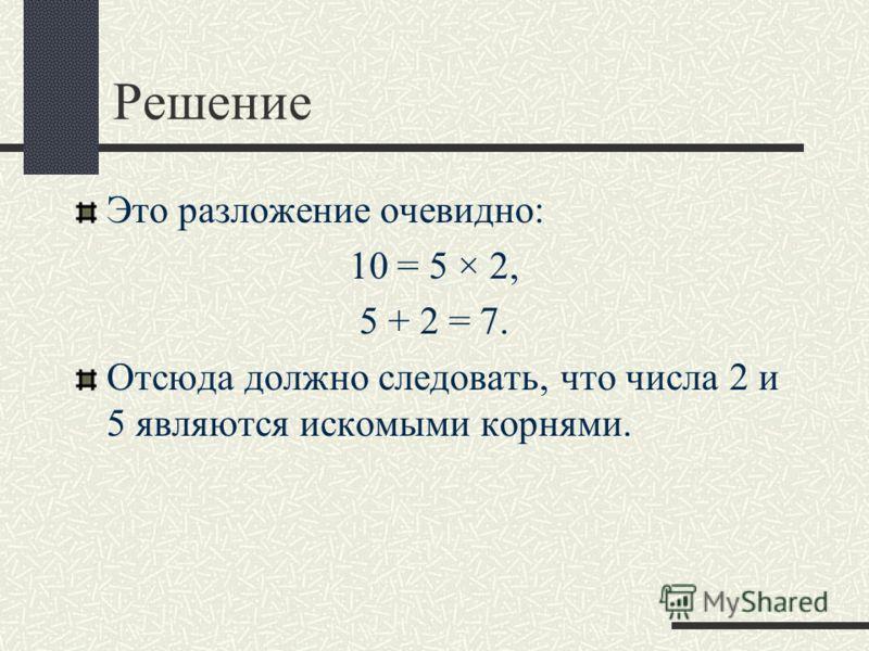 Решение Это разложение очевидно: 10 = 5 2, 5 + 2 = 7. Отсюда должно следовать, что числа 2 и 5 являются искомыми корнями.