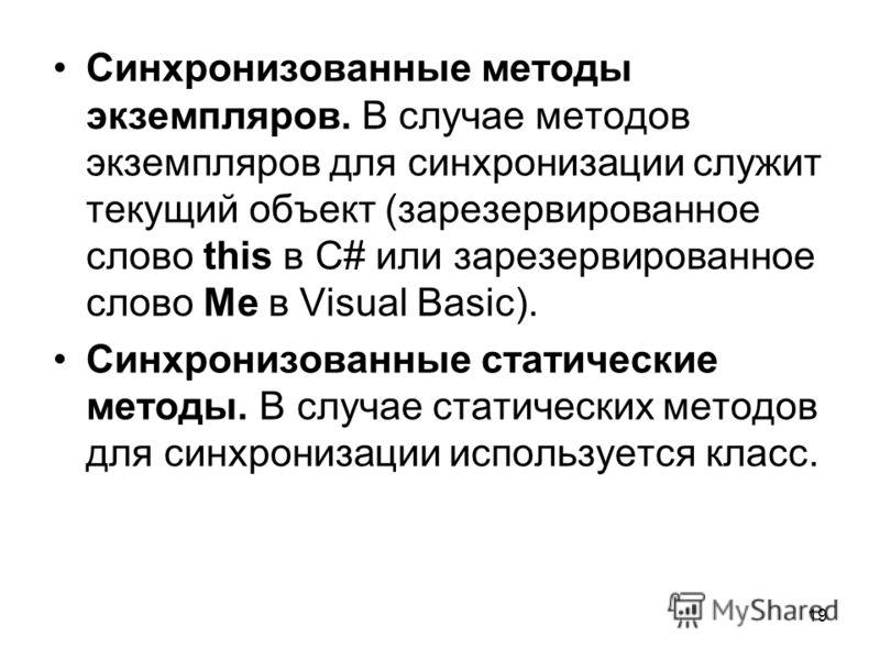 19 Синхронизованные методы экземпляров. В случае методов экземпляров для синхронизации служит текущий объект (зарезервированное слово this в C# или зарезервированное слово Me в Visual Basic). Синхронизованные статические методы. В случае статических