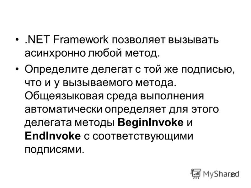 27.NET Framework позволяет вызывать асинхронно любой метод. Определите делегат с той же подписью, что и у вызываемого метода. Общеязыковая среда выполнения автоматически определяет для этого делегата методы BeginInvoke и EndInvoke с соответствующими