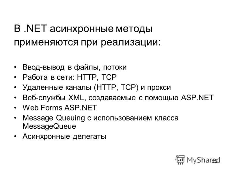 35 В.NET асинхронные методы применяются при реализации: Ввод-вывод в файлы, потоки Работа в сети: HTTP, TCP Удаленные каналы (HTTP, TCP) и прокси Веб-службы XML, создаваемые с помощью ASP.NET Web Forms ASP.NET Message Queuing с использованием класса