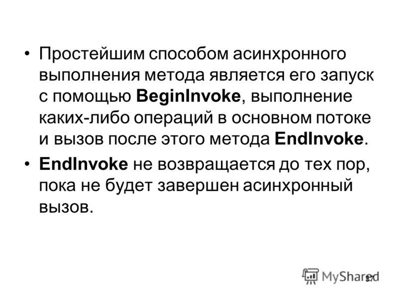 37 Простейшим способом асинхронного выполнения метода является его запуск с помощью BeginInvoke, выполнение каких-либо операций в основном потоке и вызов после этого метода EndInvoke. EndInvoke не возвращается до тех пор, пока не будет завершен асинх