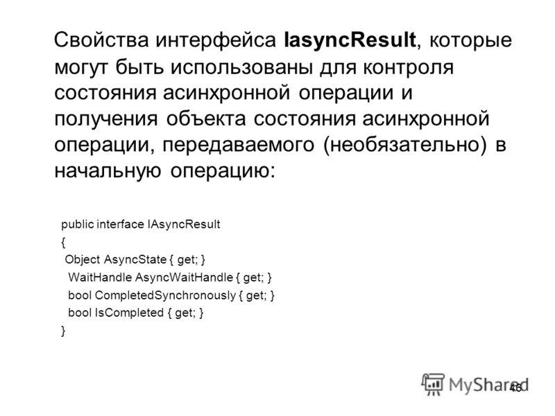 46 Cвойства интерфейса IasyncResult, которые могут быть использованы для контроля состояния асинхронной операции и получения объекта состояния асинхронной операции, передаваемого (необязательно) в начальную операцию: public interface IAsyncResult { O