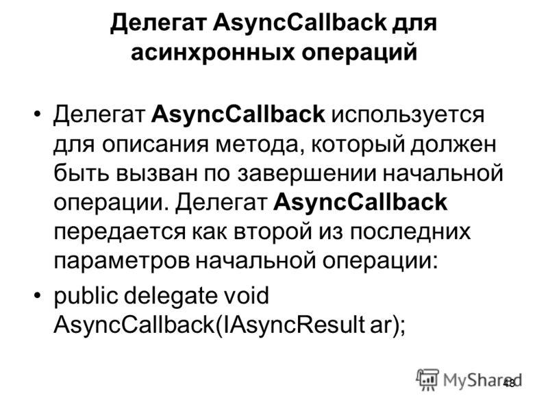 48 Делегат AsyncCallback для асинхронных операций Делегат AsyncCallback используется для описания метода, который должен быть вызван по завершении начальной операции. Делегат AsyncCallback передается как второй из последних параметров начальной опера
