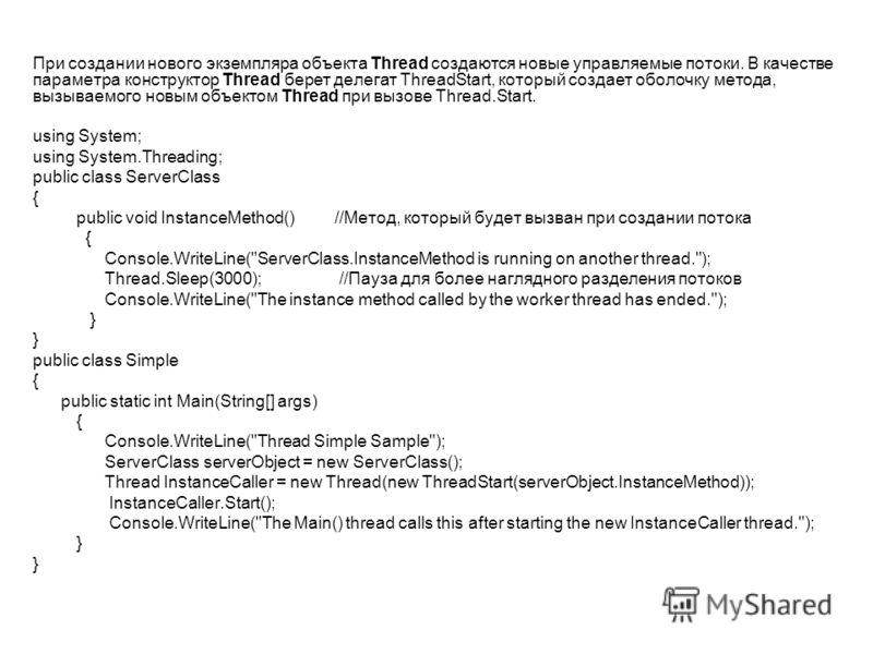 При создании нового экземпляра объекта Thread создаются новые управляемые потоки. В качестве параметра конструктор Thread берет делегат ThreadStart, который создает оболочку метода, вызываемого новым объектом Thread при вызове Thread.Start. using Sys