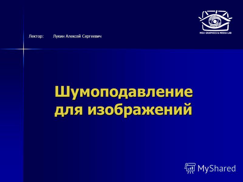 Шумоподавление для изображений Лектор:Лукин Алексей Сергеевич