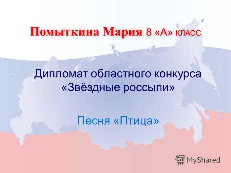 Помыткина Мария 8 «А» КЛАСС Дипломат областного конкурса «Звёздные россыпи» Песня «Птица»