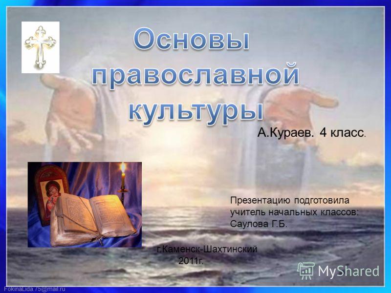 FokinaLida.75@mail.ru Презентацию подготовила учитель начальных классов: Саулова Г.Б. г.Каменск-Шахтинский 2011г. А.Кураев. 4 класс.