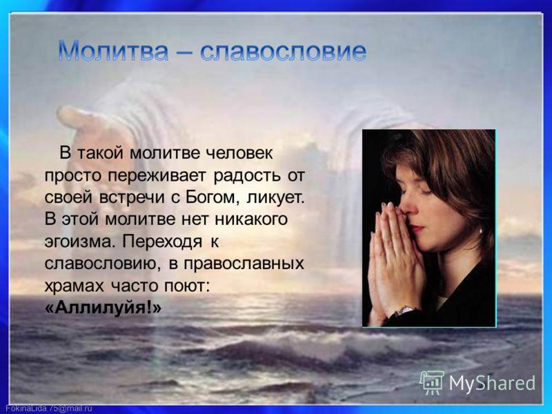 В такой молитве человек просто переживает радость от своей встречи с Богом, ликует. В этой молитве нет никакого эгоизма. Переходя к славословию, в православных храмах часто поют: «Аллилуйя!»
