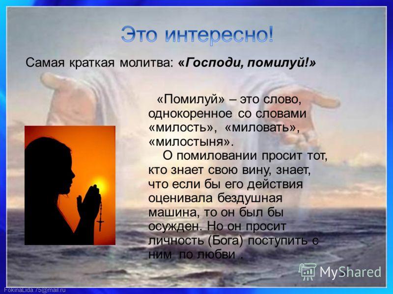 FokinaLida.75@mail.ru Самая краткая молитва: «Господи, помилуй!» «Помилуй» – это слово, однокоренное со словами «милость», «миловать», «милостыня». О помиловании просит тот, кто знает свою вину, знает, что если бы его действия оценивала бездушная маш