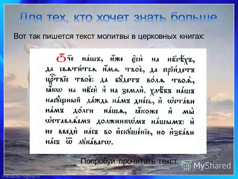 FokinaLida.75@mail.ru Вот так пишется текст молитвы в церковных книгах: Попробуй прочитать текст.