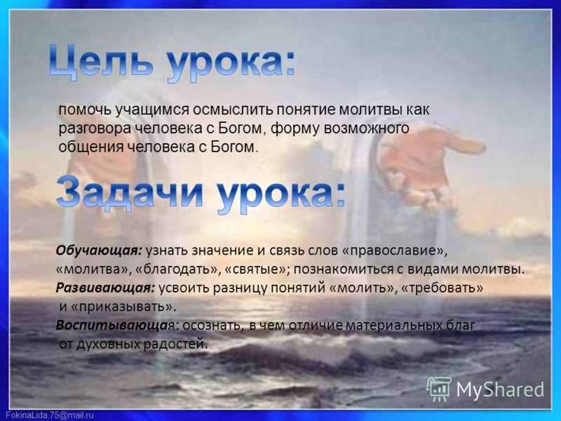 FokinaLida.75@mail.ru помочь учащимся осмыслить понятие молитвы как разговора человека с Богом, форму возможного общения человека с Богом. Обучающая: узнать значение и связь слов «православие», «молитва», «благодать», «святые»; познакомиться с видами