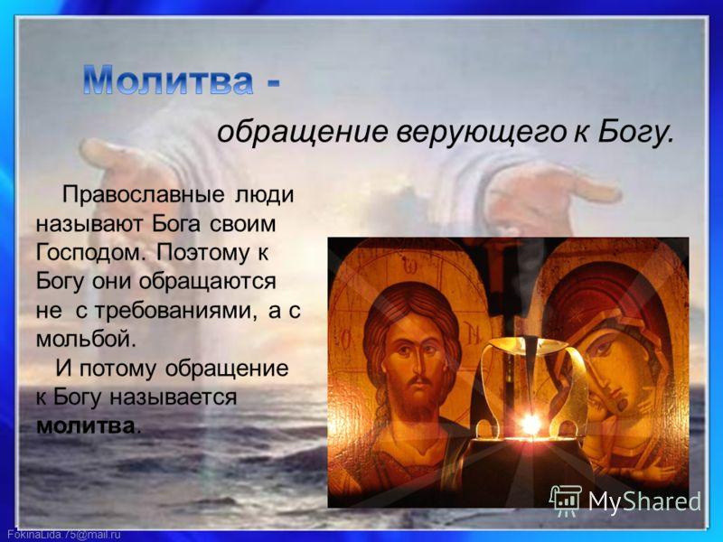 FokinaLida.75@mail.ru обращение верующего к Богу. Православные люди называют Бога своим Господом. Поэтому к Богу они обращаются не с требованиями, а с мольбой. И потому обращение к Богу называется молитва.