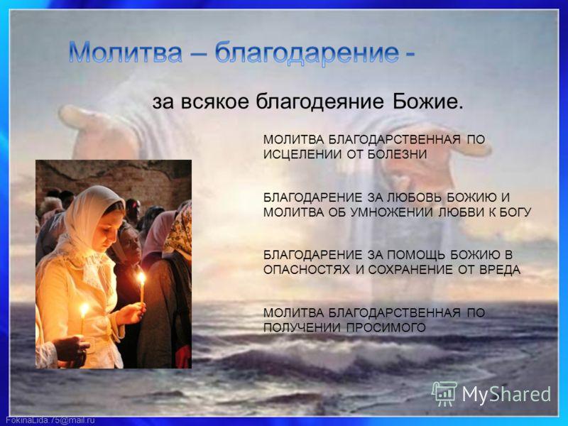 FokinaLida.75@mail.ru за всякое благодеяние Божие. МОЛИТВА БЛАГОДАРСТВЕННАЯ ПО ИСЦЕЛЕНИИ ОТ БОЛЕЗНИ БЛАГОДАРЕНИЕ ЗА ЛЮБОВЬ БОЖИЮ И МОЛИТВА ОБ УМНОЖЕНИИ ЛЮБВИ К БОГУ БЛАГОДАРЕНИЕ ЗА ПОМОЩЬ БОЖИЮ В ОПАСНОСТЯХ И СОХРАНЕНИЕ ОТ ВРЕДА МОЛИТВА БЛАГОДАРСТВЕН