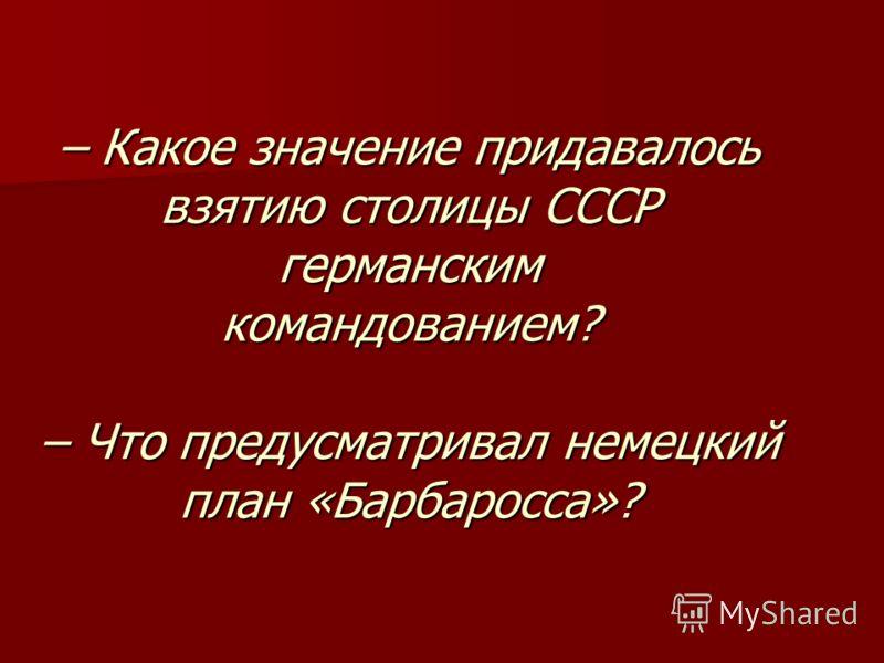 – Какое значение придавалось взятию столицы СССР германским командованием? – Что предусматривал немецкий план «Барбаросса»?