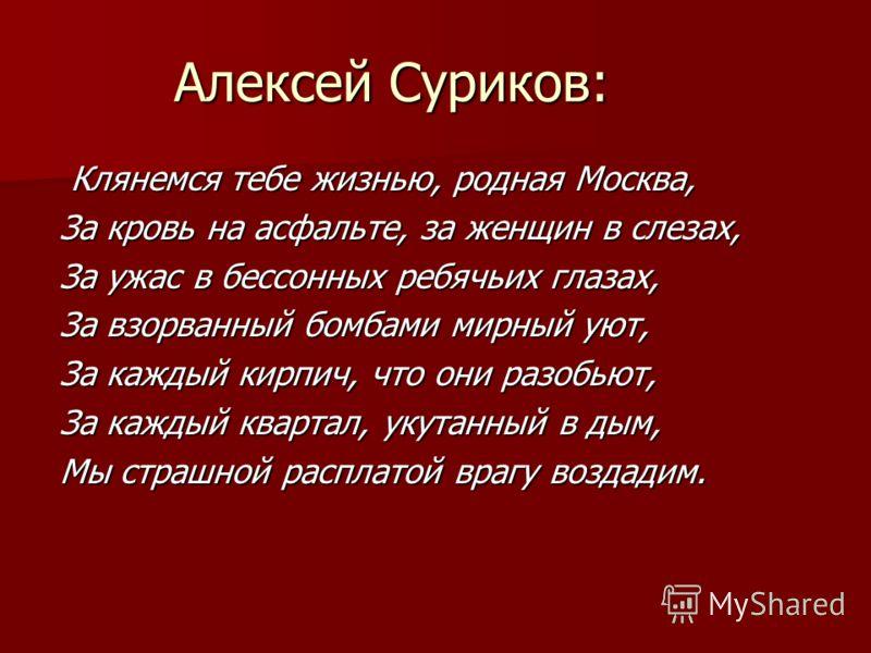 Алексей Суриков: Клянемся тебе жизнью, родная Москва, Клянемся тебе жизнью, родная Москва, За кровь на асфальте, за женщин в слезах, За ужас в бессонных ребячьих глазах, За взорванный бомбами мирный уют, За каждый кирпич, что они разобьют, За каждый