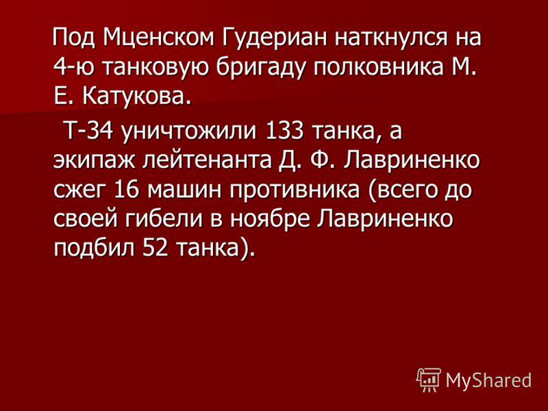 Под Мценском Гудериан наткнулся на 4-ю танковую бригаду полковника М. Е. Катукова. Под Мценском Гудериан наткнулся на 4-ю танковую бригаду полковника М. Е. Катукова. Т-34 уничтожили 133 танка, а экипаж лейтенанта Д. Ф. Лавриненко сжег 16 машин против
