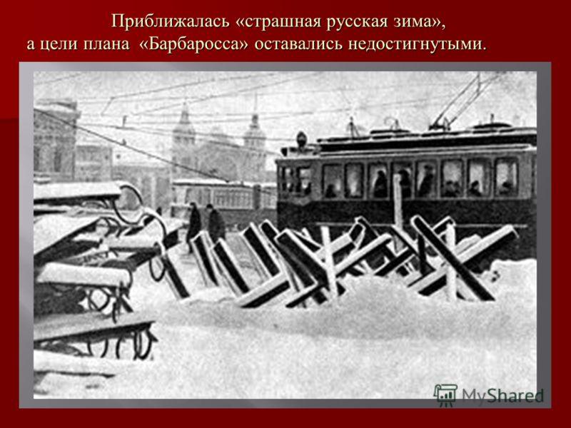 Приближалась «страшная русская зима», а цели плана «Барбаросса» оставались недостигнутыми. Приближалась «страшная русская зима», а цели плана «Барбаросса» оставались недостигнутыми.