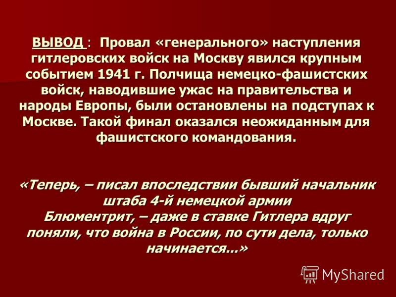 ВЫВОД : Провал «генерального» наступления гитлеровских войск на Москву явился крупным событием 1941 г. Полчища немецко-фашистских войск, наводившие ужас на правительства и народы Европы, были остановлены на подступах к Москве. Такой финал оказался не