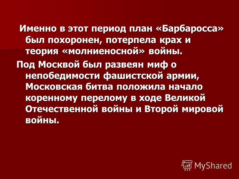 Именно в этот период план «Барбаросса» был похоронен, потерпела крах и теория «молниеносной» войны. Именно в этот период план «Барбаросса» был похоронен, потерпела крах и теория «молниеносной» войны. Под Москвой был развеян миф о непобедимости фашист