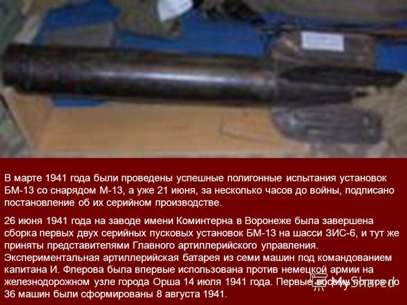 В марте 1941 года были проведены успешные полигонные испытания установок БМ-13 со снарядом М-13, а уже 21 июня, за несколько часов до войны, подписано постановление об их серийном производстве. 26 июня 1941 года на заводе имени Коминтерна в Воронеже