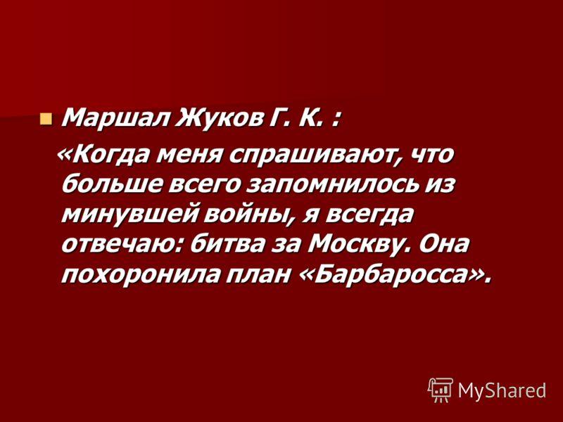 Маршал Жуков Г. К. : Маршал Жуков Г. К. : «Когда меня спрашивают, что больше всего запомнилось из минувшей войны, я всегда отвечаю: битва за Москву. Она похоронила план «Барбаросса». «Когда меня спрашивают, что больше всего запомнилось из минувшей во