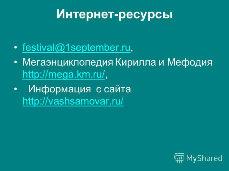 Интернет-ресурсы festival@1september.ru,festival@1september.ru Мегаэнциклопедия Кирилла и Мефодия http://mega.km.ru/, http://mega.km.ru/ Информация с сайта http://vashsamovar.ru/ http://vashsamovar.ru/