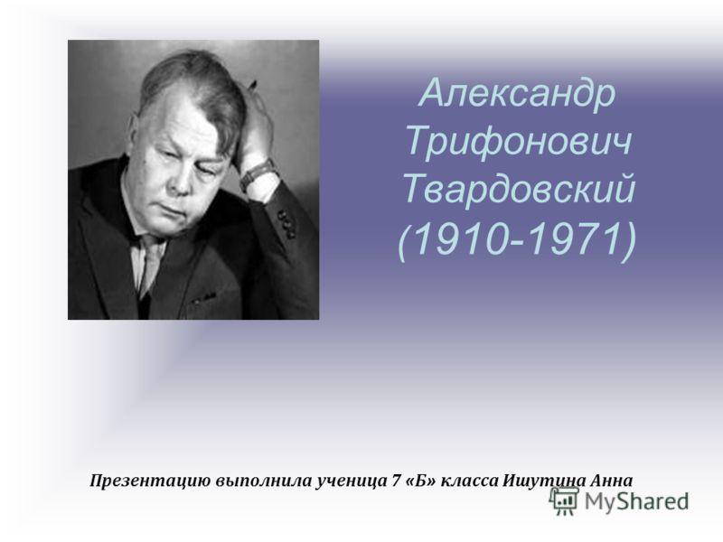 Александр Трифонович Твардовский ( 1910-1971) Презентацию выполнила ученица 7 « Б » класса Ишутина Анна