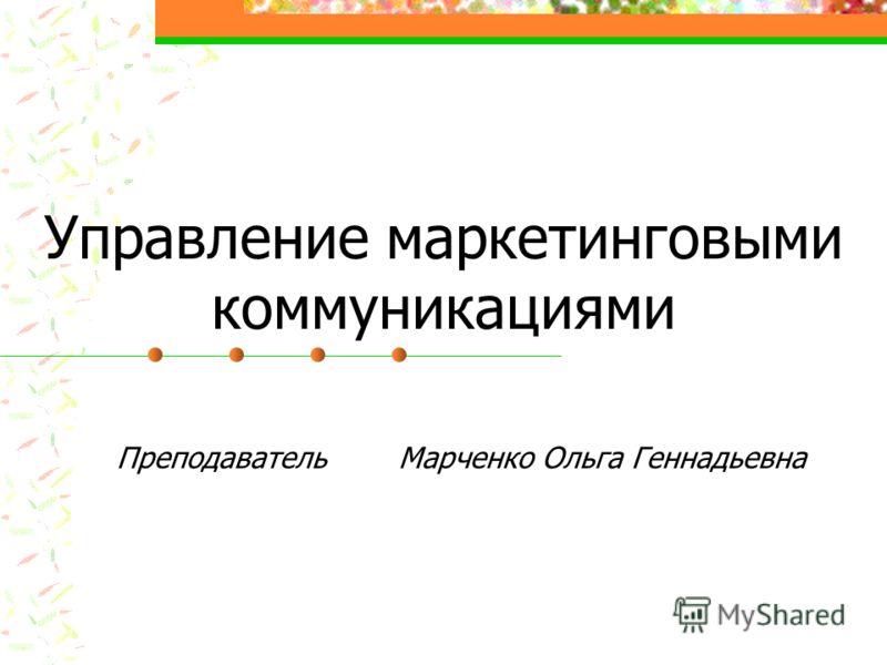 Управление маркетинговыми коммуникациями Преподаватель Марченко Ольга Геннадьевна