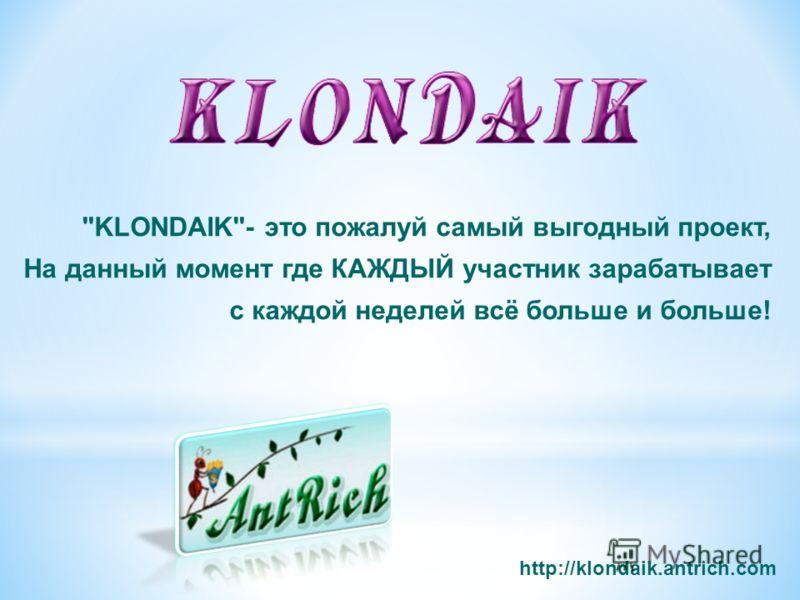 KLONDAIK- это пожалуй самый выгодный проект, На данный момент где КАЖДЫЙ участник зарабатывает с каждой неделей всё больше и больше! http://klondaik.antrich.com