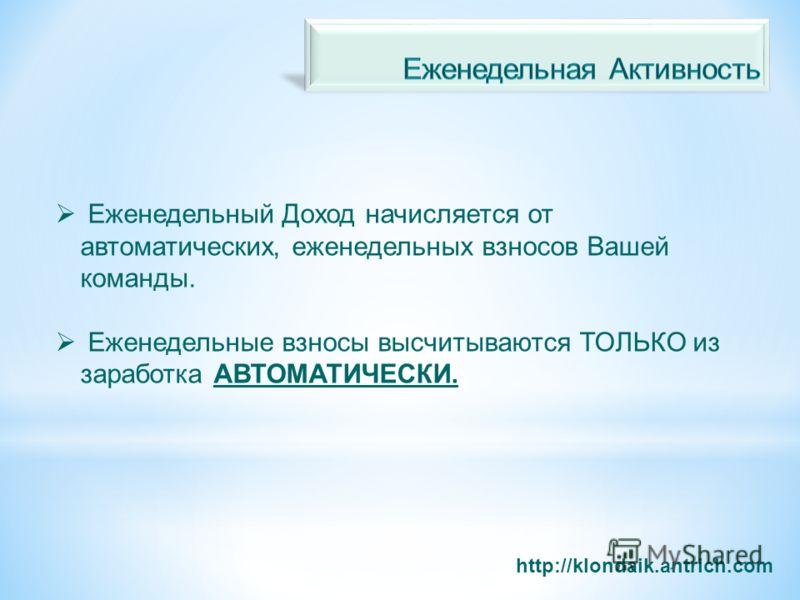 http://klondaik.antrich.com Еженедельный Доход начисляется от автоматических, еженедельных взносов Вашей команды. Еженедельные взносы высчитываются ТОЛЬКО из заработка АВТОМАТИЧЕСКИ.