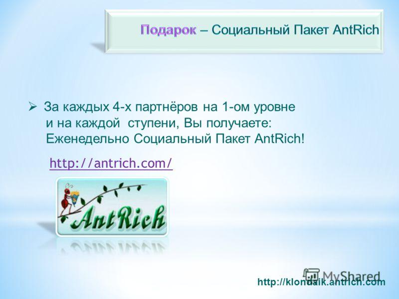 http://klondaik.antrich.com За каждых 4-х партнёров на 1-oм уровне и на каждой ступени, Вы получаете: Еженедельно Социальный Пакет AntRich! http://antrich.com/