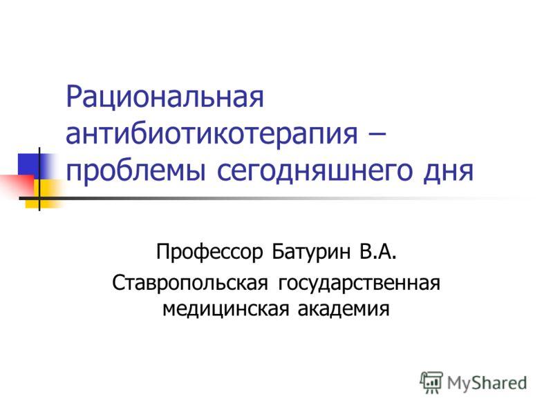 Рациональная антибиотикотерапия – проблемы сегодняшнего дня Профессор Батурин В.А. Ставропольская государственная медицинская академия