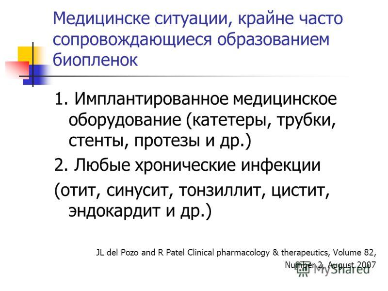 Медицинске ситуации, крайне часто сопровождающиеся образованием биопленок 1. Имплантированное медицинское оборудование (катетеры, трубки, стенты, протезы и др.) 2. Любые хронические инфекции (отит, синусит, тонзиллит, цистит, эндокардит и др.) JL del