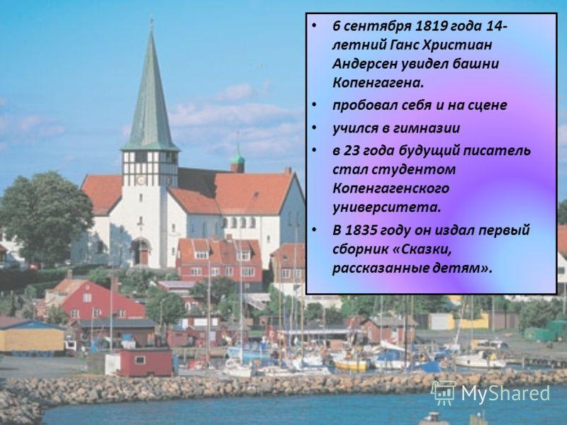 6 сентября 1819 года 14- летний Ганс Христиан Андерсен увидел башни Копенгагена. пробовал себя и на сцене учился в гимназии в 23 года будущий писатель стал студентом Копенгагенского университета. В 1835 году он издал первый сборник «Сказки, рассказан