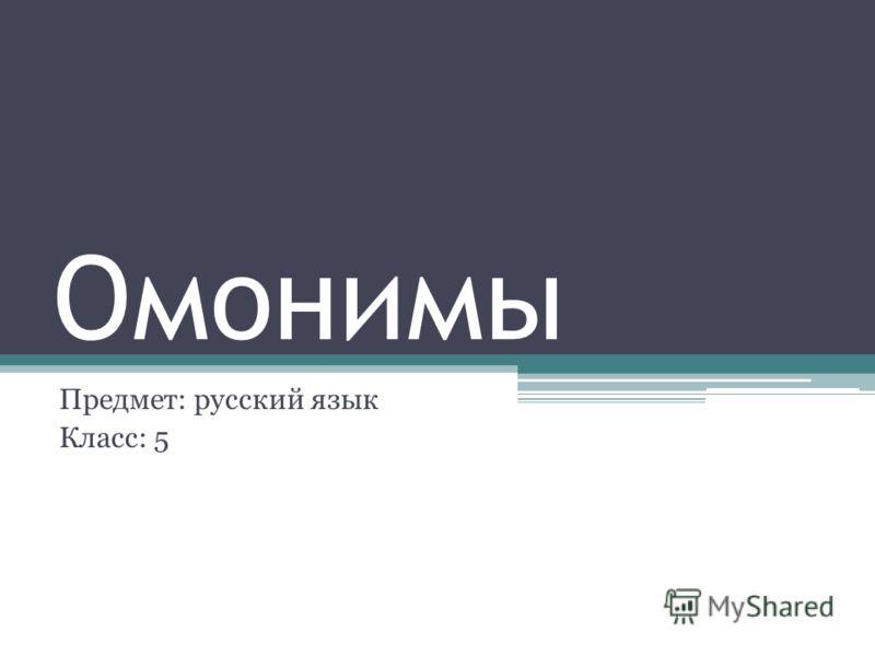 Омонимы Предмет: русский язык Класс: 5