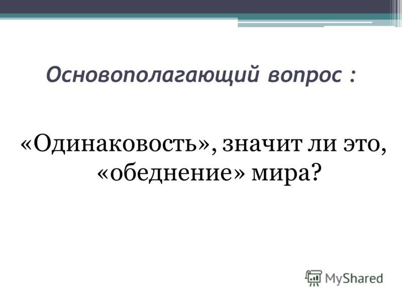 Основополагающий вопрос : «Одинаковость», значит ли это, «обеднение» мира?