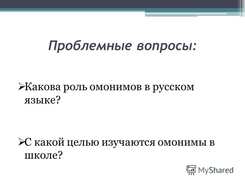 Проблемные вопросы: Какова роль омонимов в русском языке? С какой целью изучаются омонимы в школе?