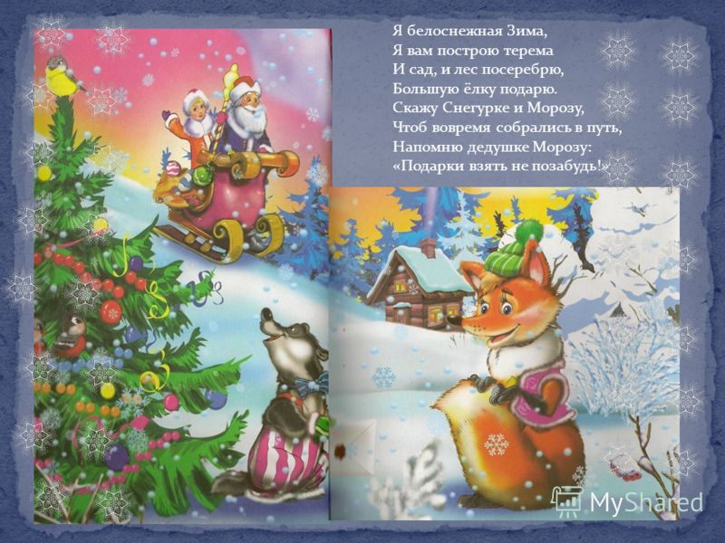 Я белоснежная Зима, Я вам построю терема И сад, и лес посеребрю, Большую ёлку подарю. Скажу Снегурке и Морозу, Чтоб вовремя собрались в путь, Напомню дедушке Морозу: «Подарки взять не позабудь!»