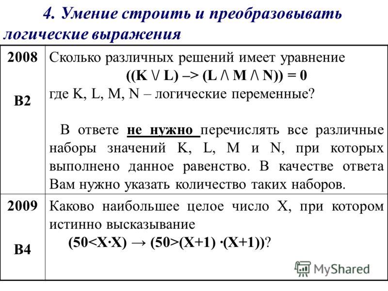 4. Умение строить и преобразовывать логические выражения 2008 В2 Сколько различных решений имеет уравнение ((K \/ L) –> (L /\ M /\ N)) = 0 где K, L, M, N – логические переменные? В ответе не нужно перечислять все различные наборы значений K, L, M и N