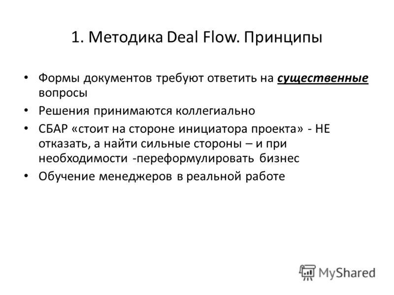 1. Методика Deal Flow. Принципы Формы документов требуют ответить на существенные вопросы Решения принимаются коллегиально СБАР «стоит на стороне инициатора проекта» - НЕ отказать, а найти сильные стороны – и при необходимости -переформулировать бизн