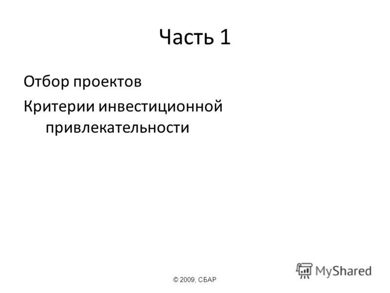 Часть 1 Отбор проектов Критерии инвестиционной привлекательности © 2009, СБАР