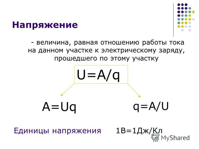 Напряжение - величина, равная отношению работы тока на данном участке к электрическому заряду, прошедшего по этому участку U=A/q A=Uq q=A/U Единицы напряжения1В=1Дж/Кл