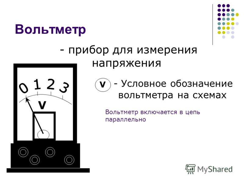 Вольтметр - прибор для измерения напряжения - Условное обозначение вольтметра на схемах Вольтметр включается в цепь параллельно V V