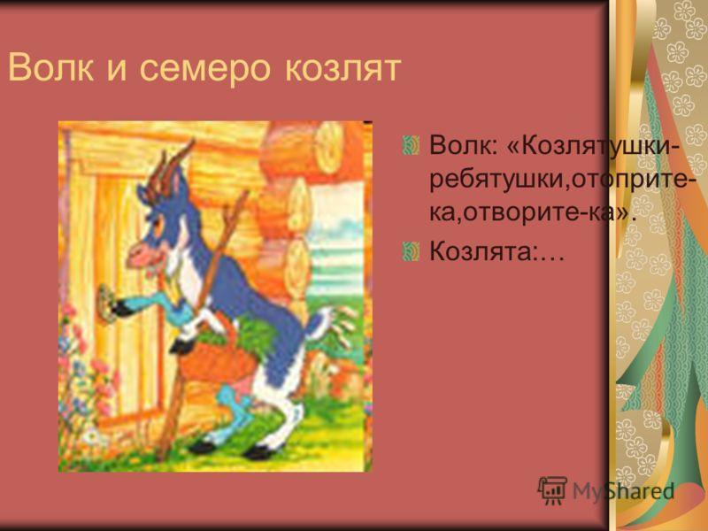Волк и семеро козлят Волк: «Козлятушки- ребятушки,отоприте- ка,отворите-ка». Козлята:…