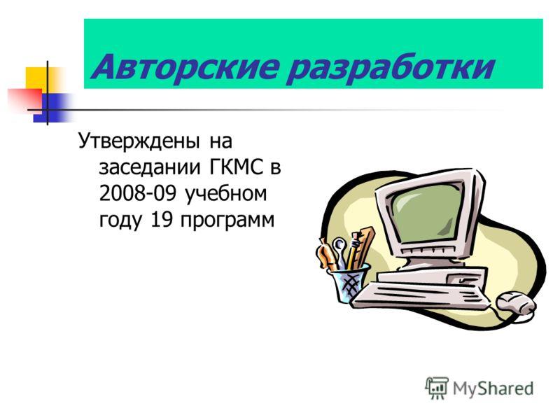 Авторские разработки Утверждены на заседании ГКМС в 2008-09 учебном году 19 программ