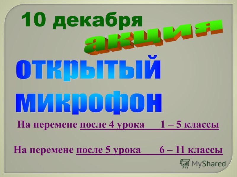 10 декабря На перемене после 4 урока 1 – 5 классы На перемене после 5 урока 6 – 11 классы